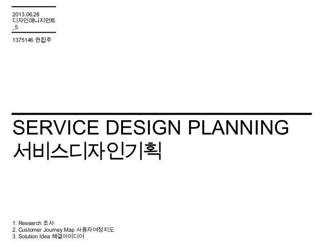 SERVICE DESIGN PLANNING 서비스디자인기획 1. Research 조사 2. Customer Journey Map 사용자여정지도 3. Solution Idea 해결아이디어 2013.06.28 디자인매니지먼...