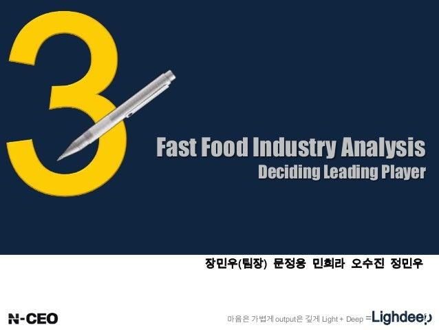 Fast Food Industry Analysis Deciding Leading Player 마음은 가볍게 output은 깊게 Light + Deep =Lighdeep 장민우(팀장) 문정웅 민희라 오수진 정민우 1