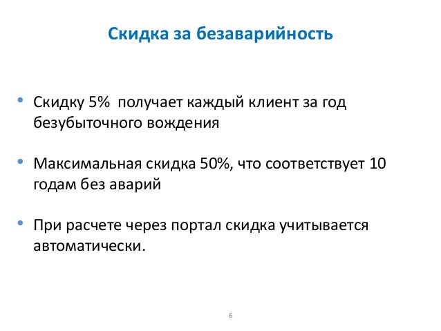 6 Скидка за безаварийность • Скидку 5% получает каждый клиент за год безубыточного вождения • Максимальная скидка 50%, что...
