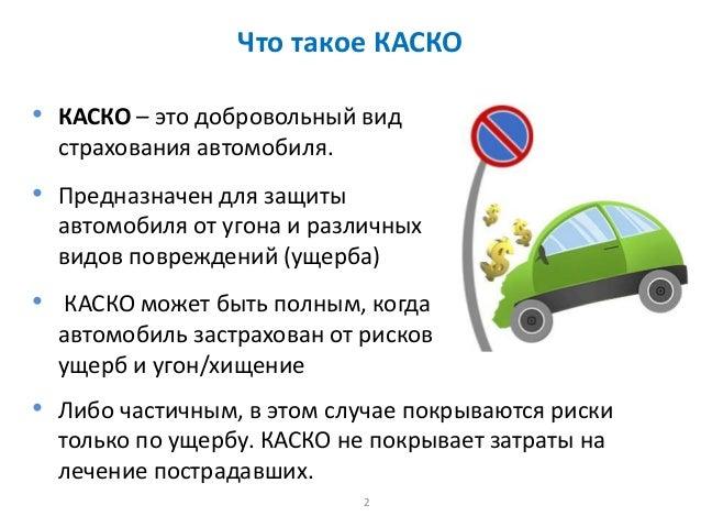 2 Что такое КАСКО • КАСКО – это добровольный вид страхования автомобиля. • Предназначен для защиты автомобиля от угона и р...