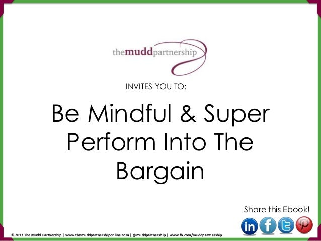 Be Mindful & Super Perform Into The Bargain Share this Ebook! INVITES YOU TO: © 2013 The Mudd Partnership | www.themuddpar...
