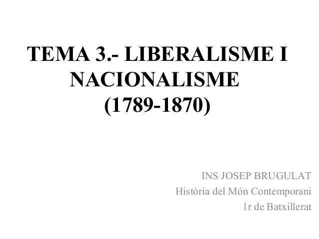 TEMA 3.- LIBERALISME I NACIONALISME (1789-1870) INS JOSEP BRUGULAT Història del Món Contemporani 1r de Batxillerat