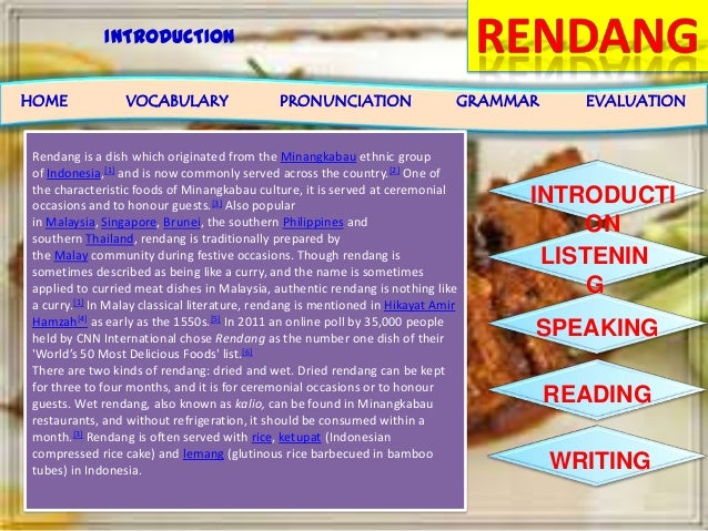 INTRODUCTION INTRODUCTI ON LISTENIN G SPEAKING READING WRITING HOME VOCABULARY PRONUNCIATION GRAMMAR EVALUATION Rendang is...
