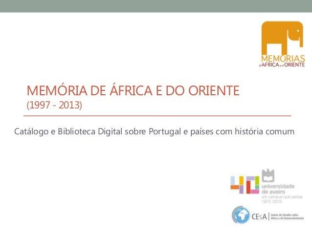 MEMÓRIA DE ÁFRICA E DO ORIENTE (1997 - 2013) Catálogo e Biblioteca Digital sobre Portugal e países com história comum