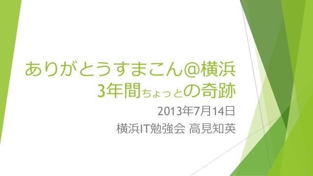 ありがとうすまこん@横浜 3年間ちょっとの奇跡 2013年7月14日 横浜IT勉強会 高見知英