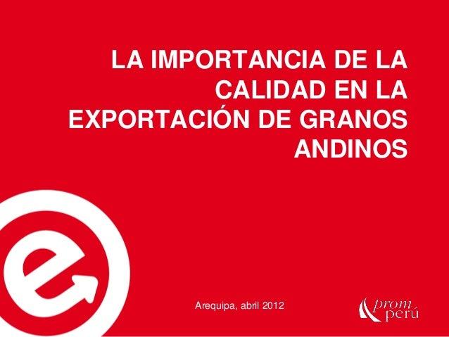 LA IMPORTANCIA DE LA CALIDAD EN LA EXPORTACIÓN DE GRANOS ANDINOS Arequipa, abril 2012