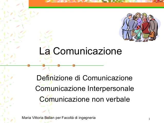 1 La Comunicazione Definizione di Comunicazione Comunicazione Interpersonale Comunicazione non verbale Maria Vittoria Ball...