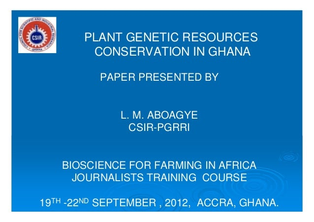 PLANT GENETIC RESOURCES CONSERVATION IN GHANA PAPER PRESENTED BY L. M. ABOAGYE CSIR-PGRRI BIOSCIENCE FOR FARMING IN AFRICA...