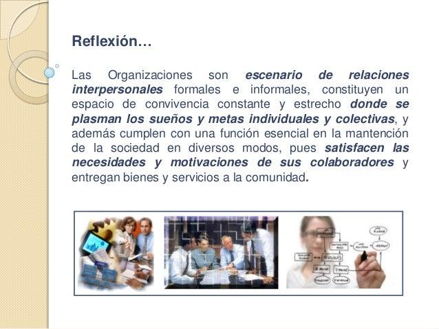Reflexión… Las Organizaciones son escenario de relaciones interpersonales formales e informales, constituyen un espacio de...