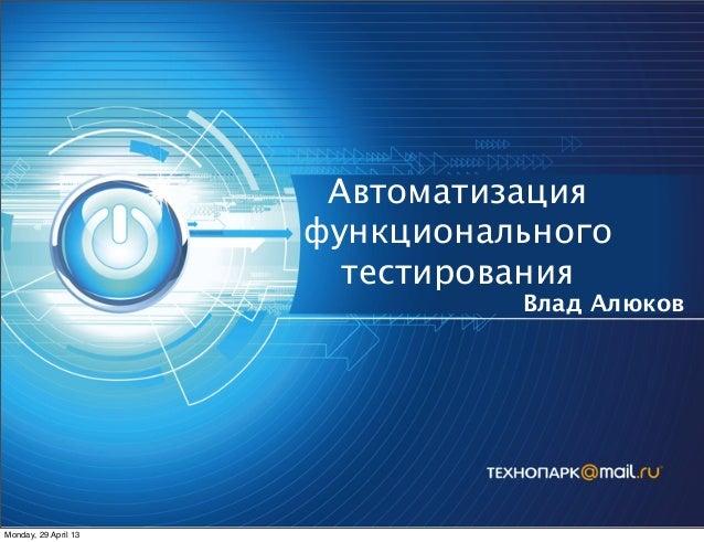Автоматизация функционального тестирования Влад Алюков Monday, 29 April 13