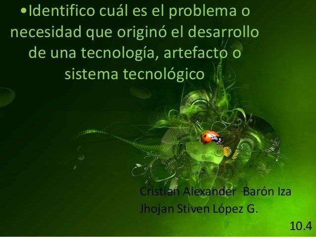 •Identifico cuál es el problema o necesidad que originó el desarrollo de una tecnología, artefacto o sistema tecnológico C...