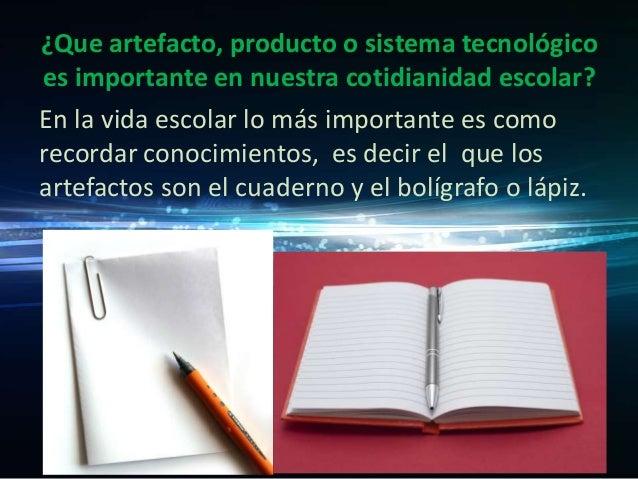 ¿Que artefacto, producto o sistema tecnológico es importante en nuestra cotidianidad escolar? En la vida escolar lo más im...