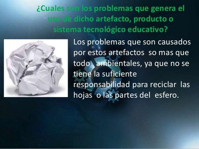 ¿Cuales son los problemas que genera el uso de dicho artefacto, producto o sistema tecnológico educativo? Los problemas qu...