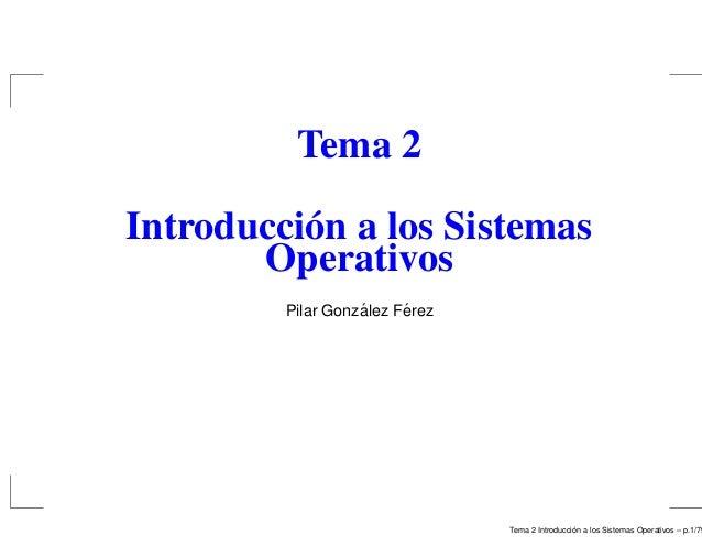 Tema 2 Introducción a los Sistemas Operativos Pilar Gonz´alez F´erez Tema 2 Introducci´on a los Sistemas Operativos – p.1/...