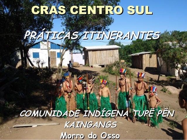 CRAS CENTRO SULCRAS CENTRO SUL PRÁTICAS ITINERANTESPRÁTICAS ITINERANTES COMUNIDADE INDÍGENA TUPË PËNCOMUNIDADE INDÍGENA TU...