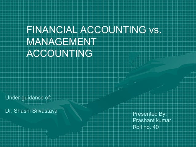 FINANCIAL ACCOUNTING vs. MANAGEMENT ACCOUNTING Under guidance of: Dr. Shashi Srivastava Presented By: Prashant kumar Roll ...