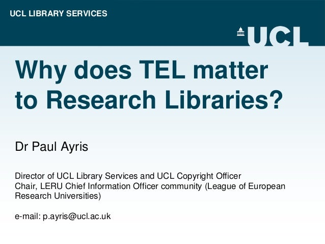 UCL LIBRARY SERVICES Why does TEL matter to Research Libraries? Dr Paul Ayris Director of UCL Library Services and UCL Cop...