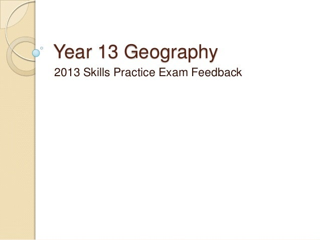Year 13 Geography 2013 Skills Practice Exam Feedback
