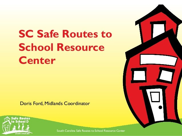 South Carolina Safe Routes to School Resource Center SC Safe Routes to School Resource Center Doris Ford, Midlands Coordin...