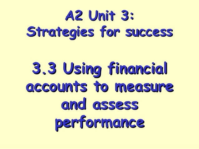 A2 Unit 3:A2 Unit 3: Strategies for successStrategies for success 3.3 Using financial3.3 Using financial accounts to measu...