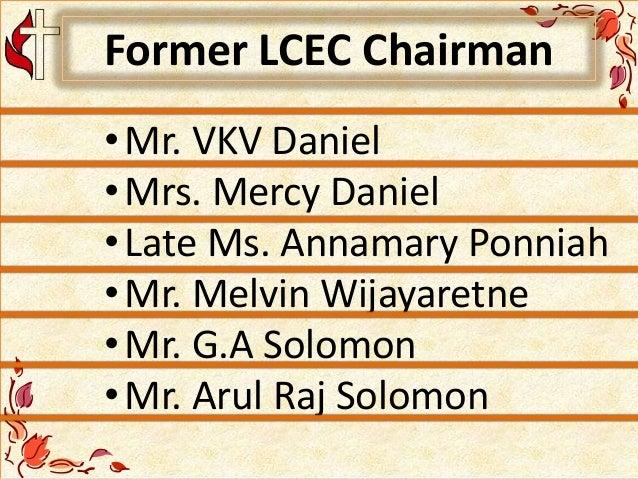 Former LCEC Chairman •Mr. VKV Daniel •Mrs. Mercy Daniel •Late Ms. Annamary Ponniah •Mr. Melvin Wijayaretne •Mr. G.A Solomo...