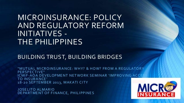 """MICROINSURANCE: POLICY AND REGULATORY REFORM INITIATIVES - THE PHILIPPINES BUILDING TRUST, BUILDING BRIDGES """"MUTUAL MICROI..."""