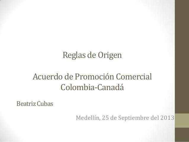 Reglas de Origen Acuerdo de Promoción Comercial Colombia-Canadá Medellín, 25 de Septiembre del 2013 BeatrizCubas