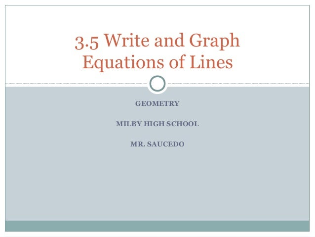GEOMETRY MILBY HIGH SCHOOL MR. SAUCEDO 3.5 Write and Graph Equations of Lines