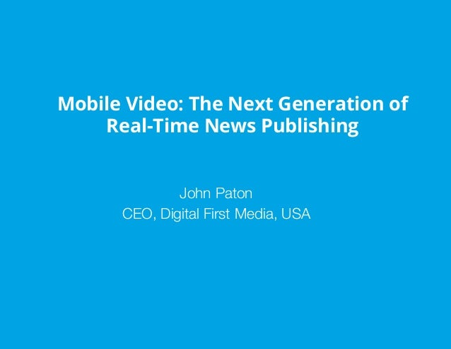 Mobile Video: The Next Generation of Real-Time News Publishing John Paton CEO, Digital First Media, USA