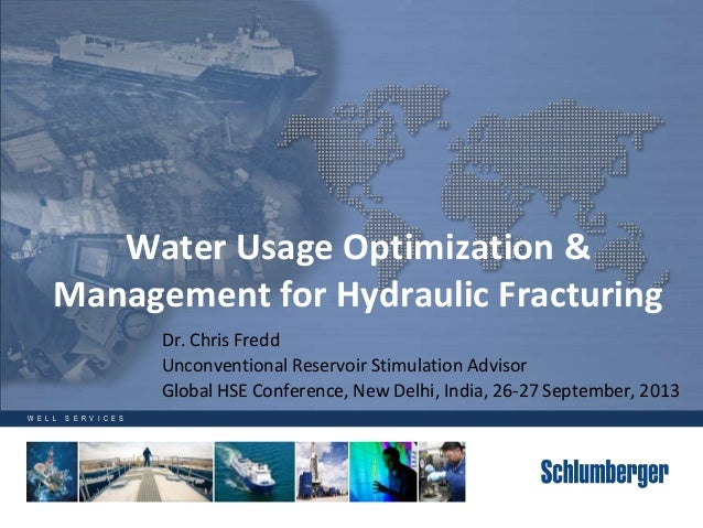 W E L L S E R V I C E S Water Usage Optimization & Management for Hydraulic Fracturing Dr. Chris Fredd Unconventional Rese...