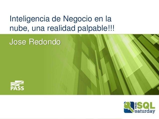 Inteligencia de Negocio en la nube, una realidad palpable!!! Jose Redondo
