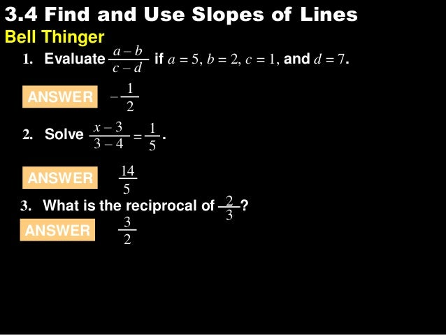 3.43.4 Find and Use Slopes of Lines Bell Thinger 1. Evaluate if a = 5, b = 2, c = 1, and d = 7. a – b c – d ANSWER 1 2 – 2...