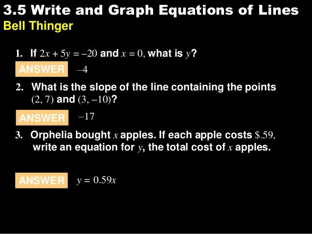 3.53.5 Write and Graph Equations of Lines Bell Thinger 1. If 2x + 5y = –20 and x = 0, what is y? ANSWER –4 2. What is the ...