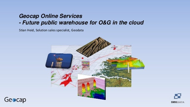 Geocap Online Services - Future public warehouse for O&G in the cloud Stian Heid, Solution sales specialist, Geodata