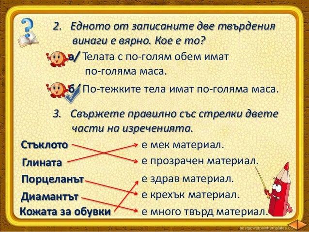 5. Кои от записаните твърдения са верни и кои грешни? Обяснете защо.  Всички тела са съставени от вещества.  Всички веще...