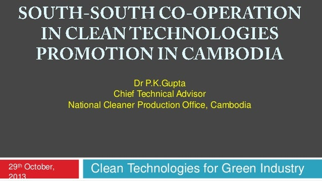 Dr P.K.Gupta Chief Technical Advisor National Cleaner Production Office, Cambodia  29th October, 2013  Clean Technologies ...
