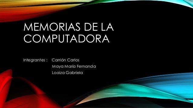 MEMORIAS DE LA COMPUTADORA Integrantes :  Carrión Carlos Maya María Fernanda Loaiza Gabriela