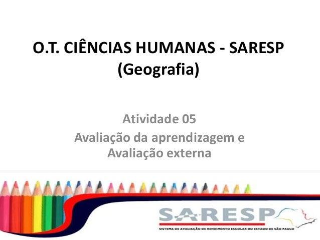O.T. CIÊNCIAS HUMANAS - SARESP (Geografia) Atividade 05 Avaliação da aprendizagem e Avaliação externa
