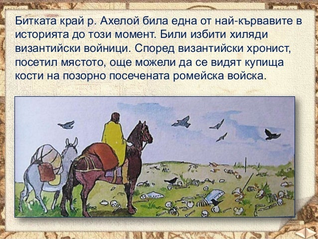 Битката край р. Ахелой била една от най-кървавите в историята до този момент. Били избити хиляди византийски войници. Спор...