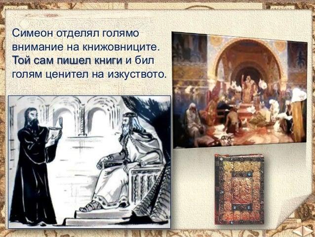 Симеон отделял голямо внимание на книжовниците. Той сам пишел книги и бил голям ценител на изкуството.  01.11.2013  17