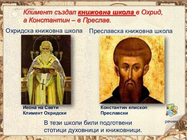 Климент създал книжовна школа в Охрид, а Константин – в Преслав. Охридска книжовна школа  Икона на Свети Климент Охридски ...