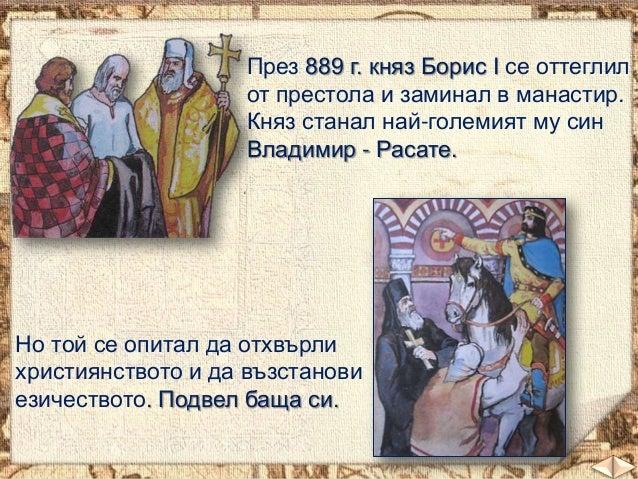 През 889 г. княз Борис І се оттеглил от престола и заминал в манастир. Княз станал най-големият му син Владимир - Расате. ...
