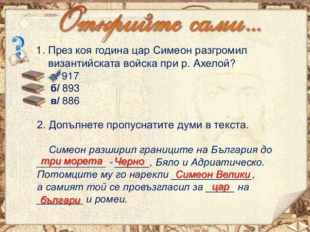 1. През коя година цар Симеон разгромил византийската войска при р. Ахелой? а/ 917 б/ 893 в/ 886 2. Допълнете пропуснатите...