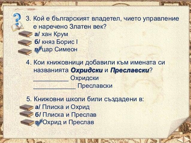3. Кой е българският владетел, чието управление е наречено Златен век? а/ хан Крум б/ княз Борис І в/ цар Симеон 4. Кои кн...