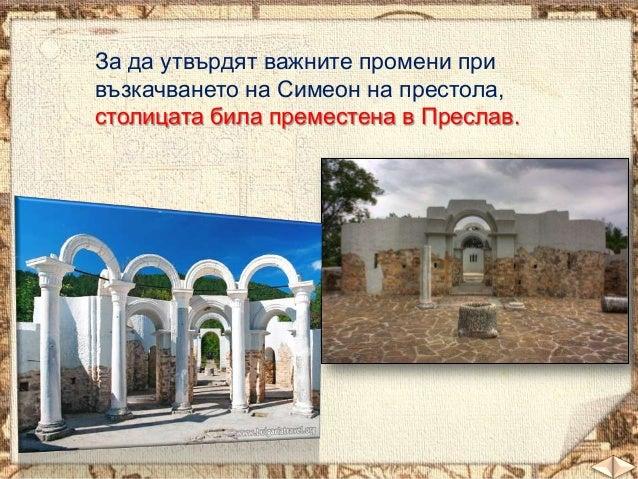 За да утвърдят важните промени при възкачването на Симеон на престола, столицата била преместена в Преслав.  01.11.2013  6