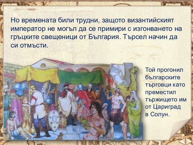 Но времената били трудни, защото византийският император не могъл да се примири с изгонването на гръцките свещеници от Бъл...