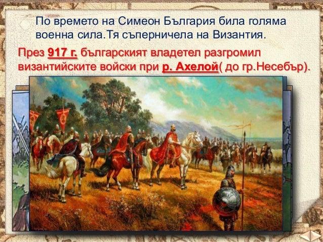 По времето на Симеон България била голяма военна сила.Тя съперничела на Византия. През 917 г. българският владетел разгром...
