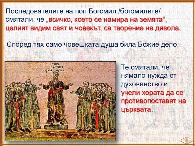 Учението на поп Богомил се разпространило из цяла Европа. Богомилите били преследвани като еретици, защото не спазвали хри...
