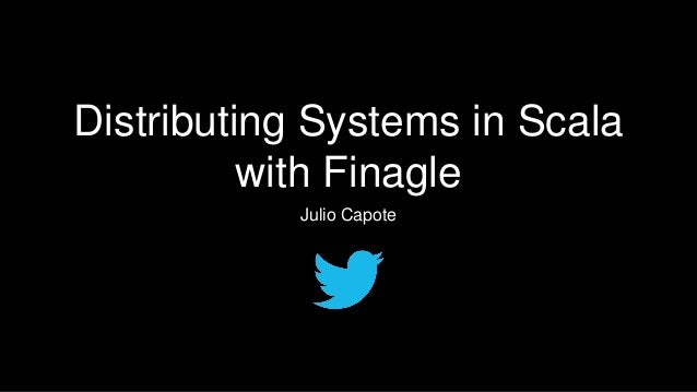 Distributing Systems in Scala with Finagle Julio Capote