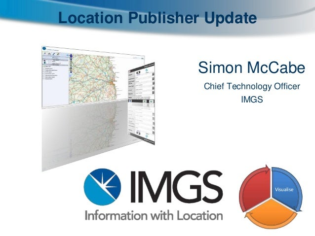 Location Publisher Update Simon McCabe Chief Technology Officer IMGS  Visualise